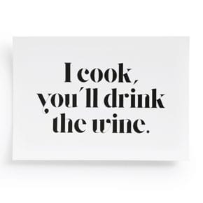 I cook you`ll drink the wine.