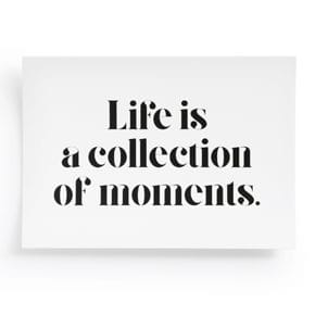 Life is a collection of moments.